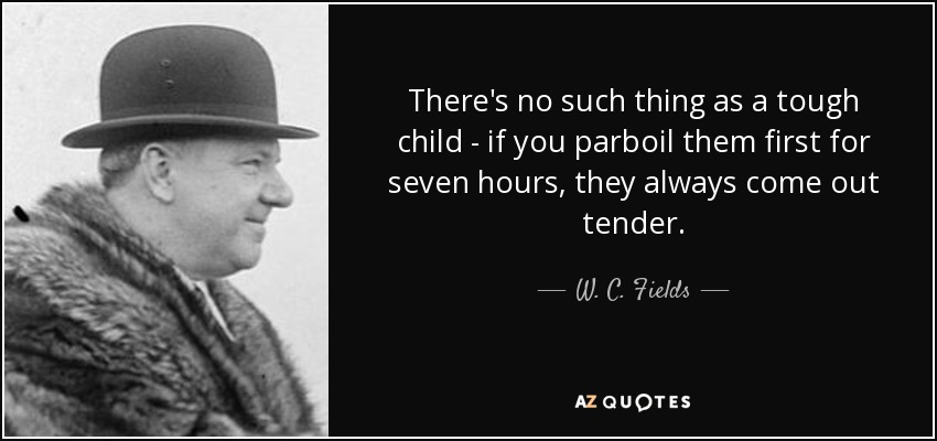 quote-there-s-no-such-thing-as-a-tough-child-if-you-parboil-them-first-for-seven-hours-they-w-c-fields-36-62-32.jpg